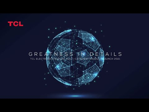 GREATNESS IN DETAILS | TCL Electronics Europe multi-category product launch 2021